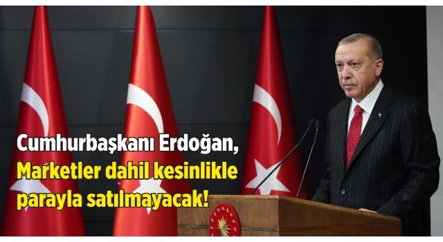 Cumhurbaşkanı Erdoğan açıkladı: Marketler dahil kesinlikle parayla satılmayacak!