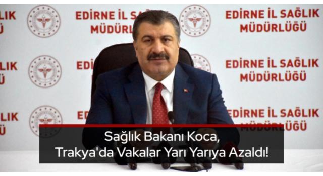 Sağlık Bakanı Koca, Trakya'da Vakalar Yarı Yarıya Azaldı!