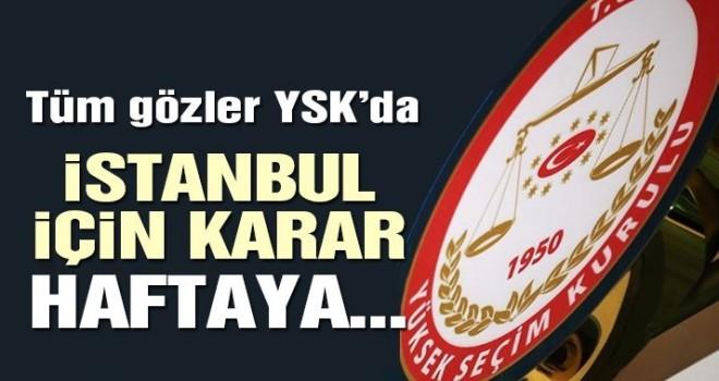 Tüm gözler YSK'da! İstanbul için karar haftaya verilecek