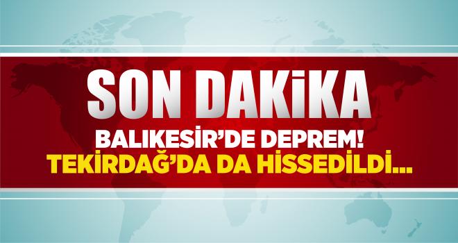 Balıkesir'de deprem! Tekirdağ'da da hissedildi!