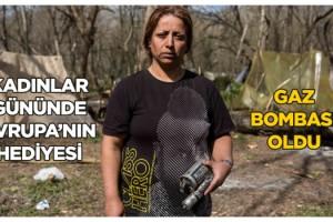 Kadınlar Günü'nü sınırda karşılayan Gazel: Avrupa'nın hediyesi gaz bombası oldu